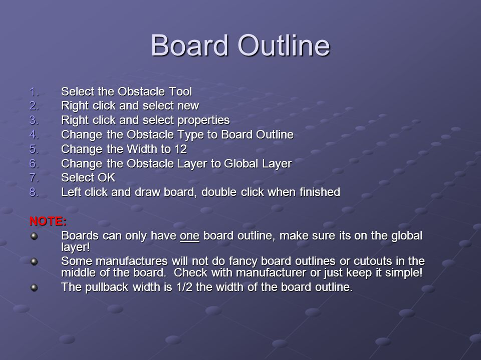Board Outline 1.Select the Obstacle Tool 2.Right click and select new 3.Right click and select properties 4.Change the Obstacle Type to Board Outline 5.Change the Width to 12 6.Change the Obstacle Layer to Global Layer 7.Select OK 8.Left click and draw board, double click when finished NOTE: Boards can only have one board outline, make sure its on the global layer.