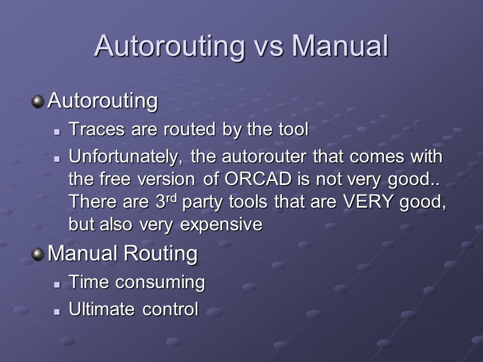 Autorouting vs Manual Autorouting Traces are routed by the tool Traces are routed by the tool Unfortunately, the autorouter that comes with the free version of ORCAD is not very good..
