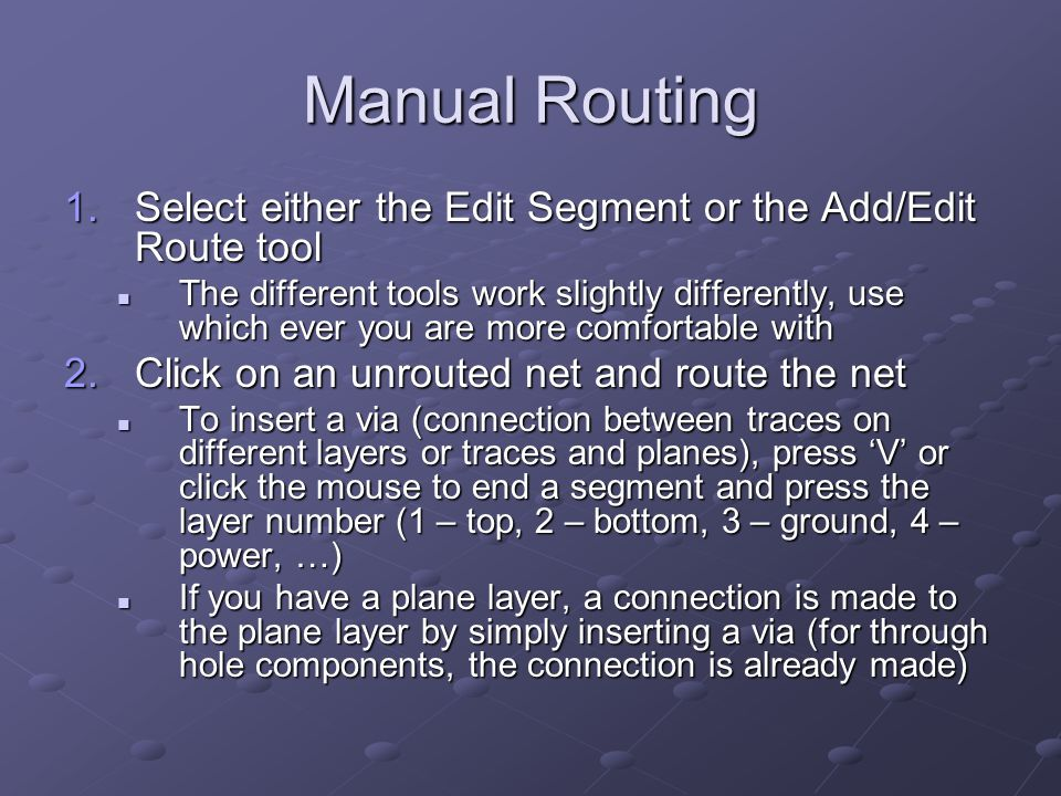 Manual Routing 1.Select either the Edit Segment or the Add/Edit Route tool The different tools work slightly differently, use which ever you are more comfortable with The different tools work slightly differently, use which ever you are more comfortable with 2.Click on an unrouted net and route the net To insert a via (connection between traces on different layers or traces and planes), press 'V' or click the mouse to end a segment and press the layer number (1 – top, 2 – bottom, 3 – ground, 4 – power, …) To insert a via (connection between traces on different layers or traces and planes), press 'V' or click the mouse to end a segment and press the layer number (1 – top, 2 – bottom, 3 – ground, 4 – power, …) If you have a plane layer, a connection is made to the plane layer by simply inserting a via (for through hole components, the connection is already made) If you have a plane layer, a connection is made to the plane layer by simply inserting a via (for through hole components, the connection is already made)