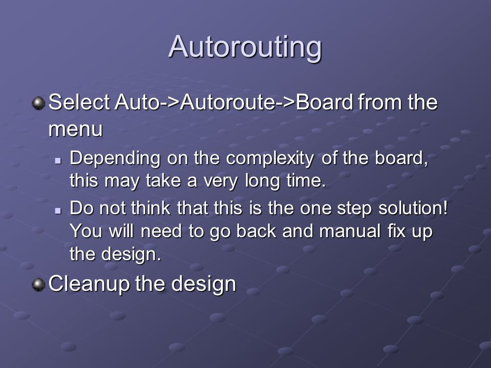 Autorouting Select Auto->Autoroute->Board from the menu Depending on the complexity of the board, this may take a very long time.