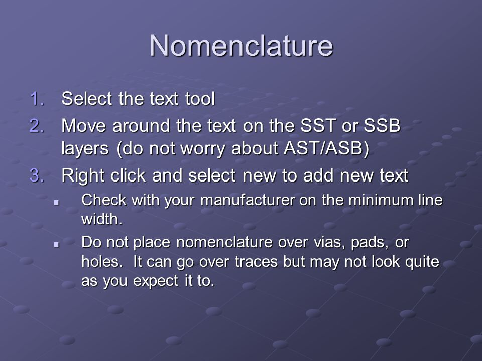 Nomenclature 1.Select the text tool 2.Move around the text on the SST or SSB layers (do not worry about AST/ASB) 3.Right click and select new to add new text Check with your manufacturer on the minimum line width.
