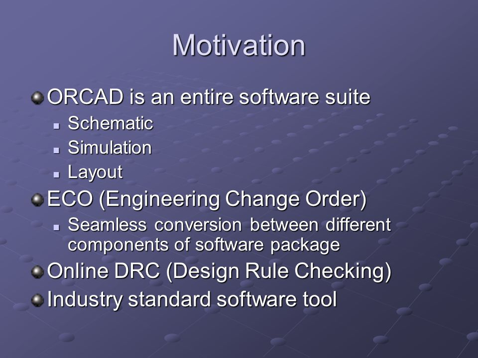 Motivation ORCAD is an entire software suite Schematic Schematic Simulation Simulation Layout Layout ECO (Engineering Change Order) Seamless conversion between different components of software package Seamless conversion between different components of software package Online DRC (Design Rule Checking) Industry standard software tool