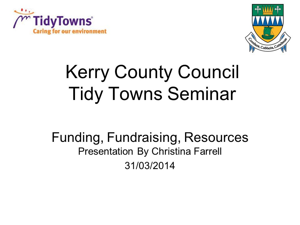 Kerry County Council Tidy Towns Seminar Funding, Fundraising, Resources Presentation By Christina Farrell 31/03/2014