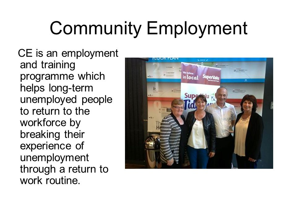 Community Employment CE is an employment and training programme which helps long-term unemployed people to return to the workforce by breaking their experience of unemployment through a return to work routine.