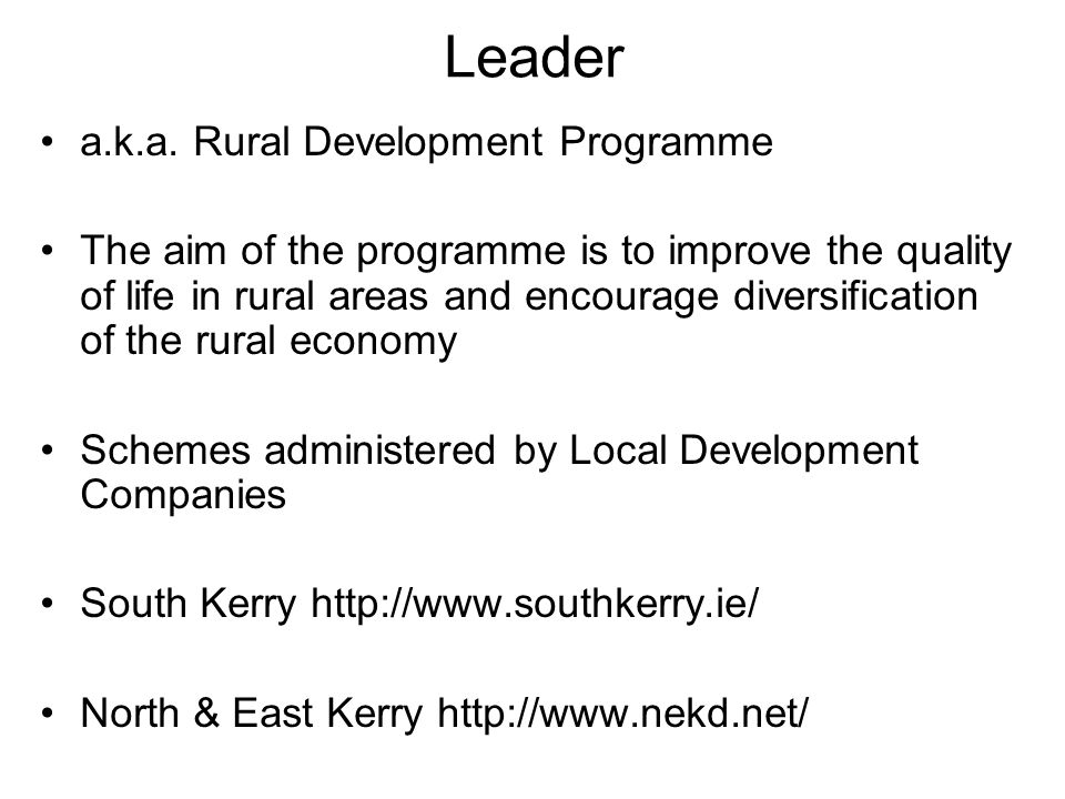 Leader a.k.a. Rural Development Programme The aim of the programme is to improve the quality of life in rural areas and encourage diversification of t