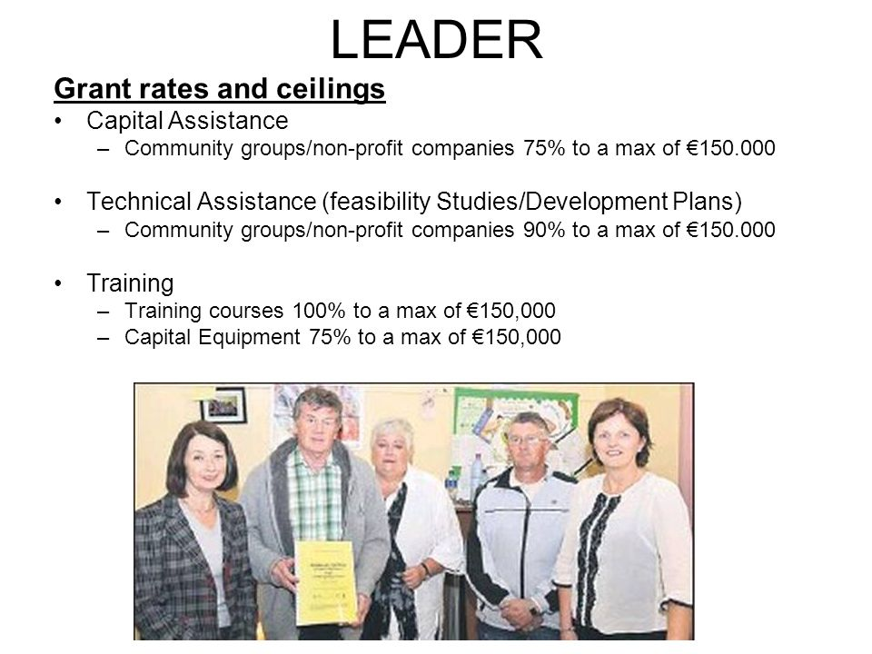 LEADER Grant rates and ceilings Capital Assistance –Community groups/non-profit companies 75% to a max of €150.000 Technical Assistance (feasibility Studies/Development Plans) –Community groups/non-profit companies 90% to a max of €150.000 Training –Training courses 100% to a max of €150,000 –Capital Equipment 75% to a max of €150,000