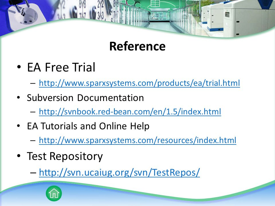 Reference EA Free Trial – http://www.sparxsystems.com/products/ea/trial.html http://www.sparxsystems.com/products/ea/trial.html Subversion Documentation – http://svnbook.red-bean.com/en/1.5/index.html http://svnbook.red-bean.com/en/1.5/index.html EA Tutorials and Online Help – http://www.sparxsystems.com/resources/index.html http://www.sparxsystems.com/resources/index.html Test Repository – http://svn.ucaiug.org/svn/TestRepos/ http://svn.ucaiug.org/svn/TestRepos/
