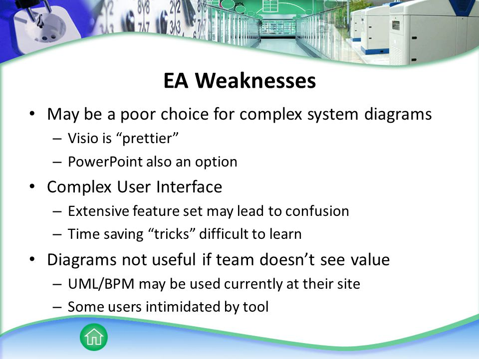 EA Weaknesses May be a poor choice for complex system diagrams – Visio is prettier – PowerPoint also an option Complex User Interface – Extensive feature set may lead to confusion – Time saving tricks difficult to learn Diagrams not useful if team doesn't see value – UML/BPM may be used currently at their site – Some users intimidated by tool