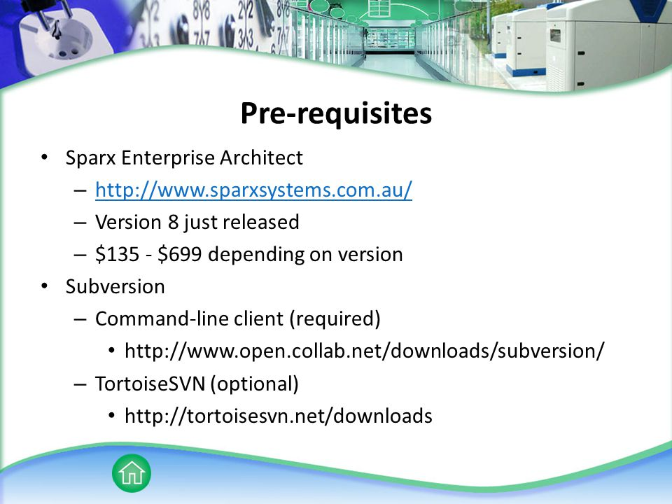 Pre-requisites Sparx Enterprise Architect – http://www.sparxsystems.com.au/ http://www.sparxsystems.com.au/ – Version 8 just released – $135 - $699 depending on version Subversion – Command-line client (required) http://www.open.collab.net/downloads/subversion/ – TortoiseSVN (optional) http://tortoisesvn.net/downloads
