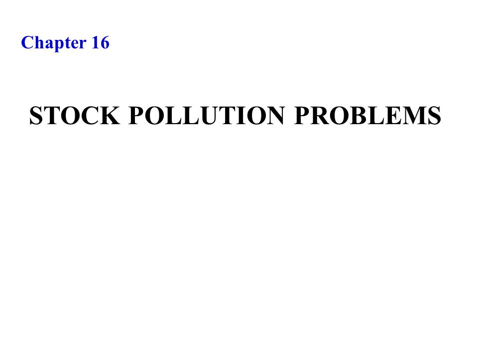 Chapter 16 STOCK POLLUTION PROBLEMS