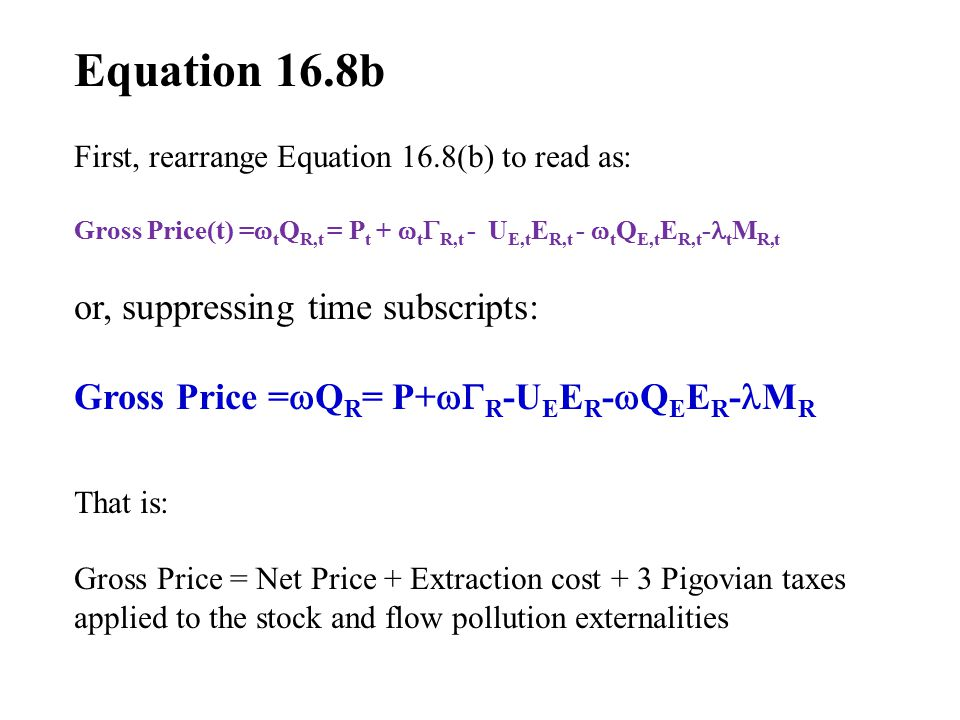 Equation 16.8b First, rearrange Equation 16.8(b) to read as: Gross Price(t) =  t Q R,t = P t +  t  R,t - U E,t E R,t -  t Q E,t E R,t - t M R,t or, suppressing time subscripts: Gross Price =  Q R = P+  R -U E E R -  Q E E R - M R That is: Gross Price = Net Price + Extraction cost + 3 Pigovian taxes applied to the stock and flow pollution externalities