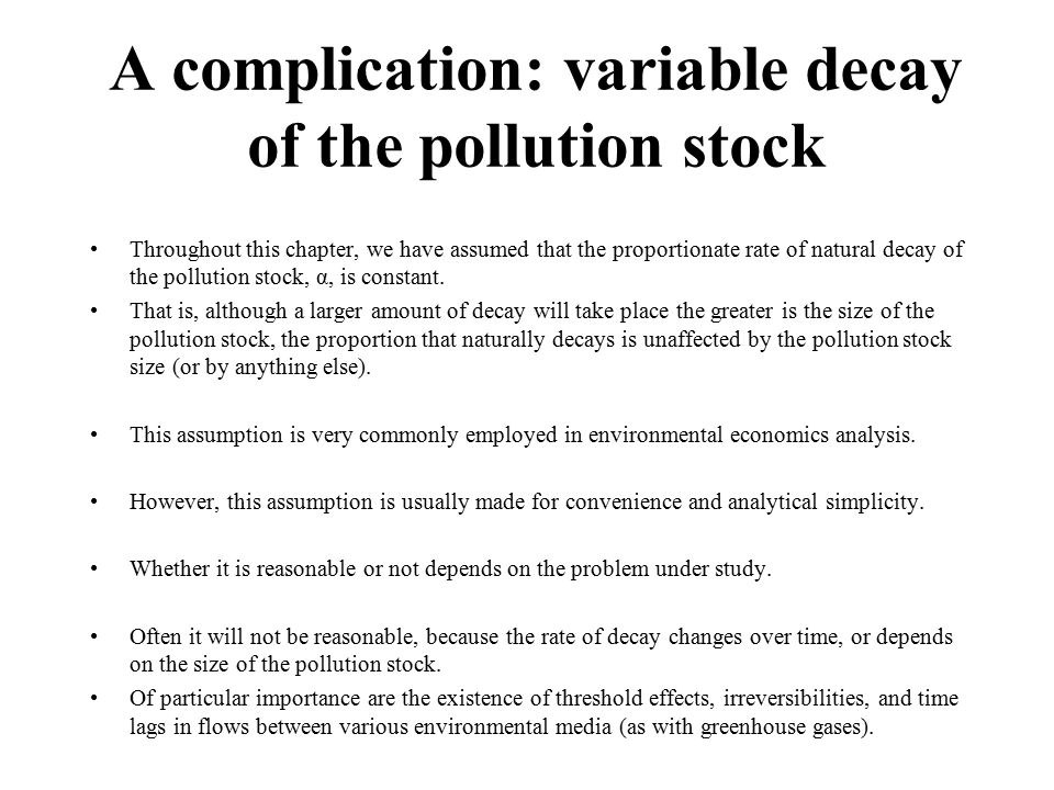 A complication: variable decay of the pollution stock Throughout this chapter, we have assumed that the proportionate rate of natural decay of the pollution stock, α, is constant.