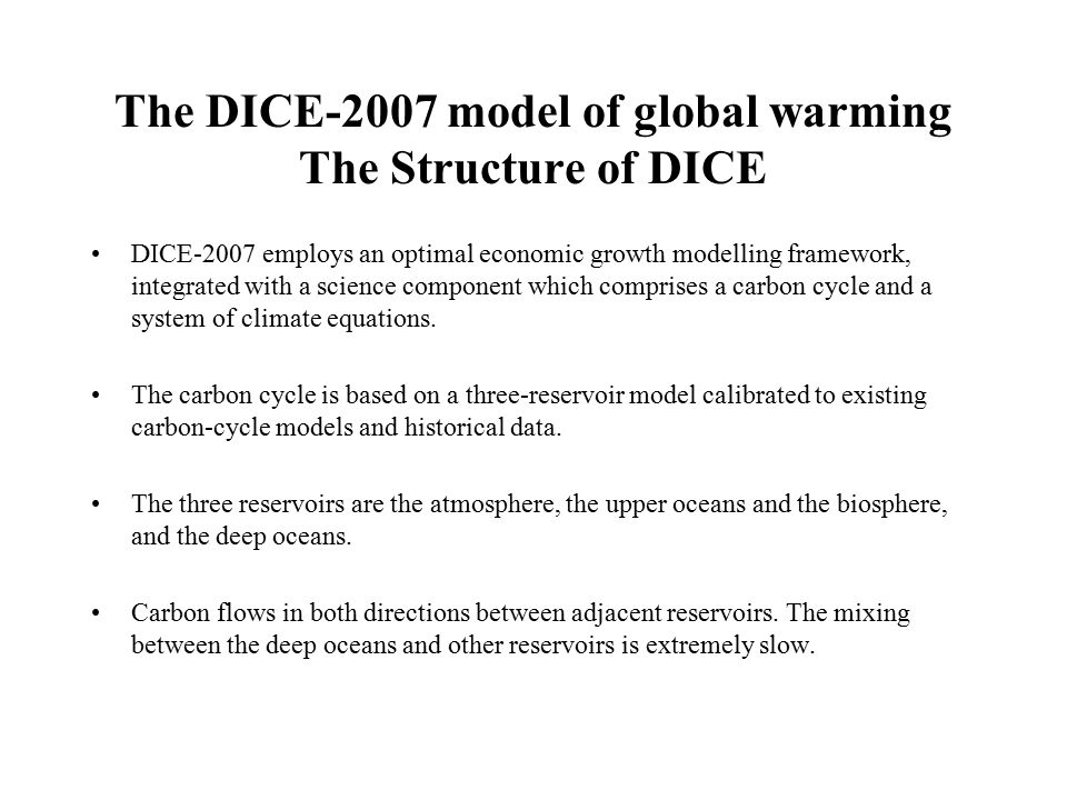 The DICE-2007 model of global warming The Structure of DICE DICE-2007 employs an optimal economic growth modelling framework, integrated with a science component which comprises a carbon cycle and a system of climate equations.