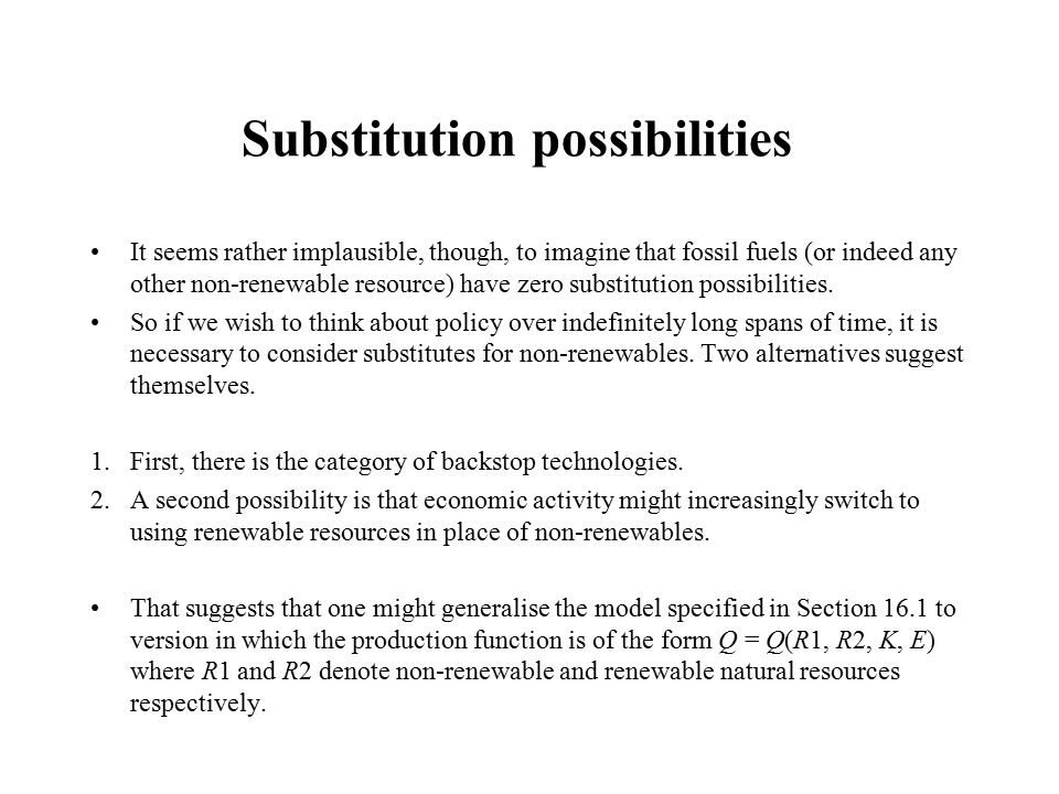 Substitution possibilities It seems rather implausible, though, to imagine that fossil fuels (or indeed any other non-renewable resource) have zero substitution possibilities.