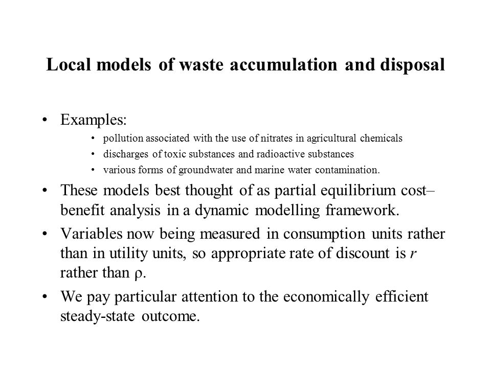 Local models of waste accumulation and disposal Examples: pollution associated with the use of nitrates in agricultural chemicals discharges of toxic substances and radioactive substances various forms of groundwater and marine water contamination.