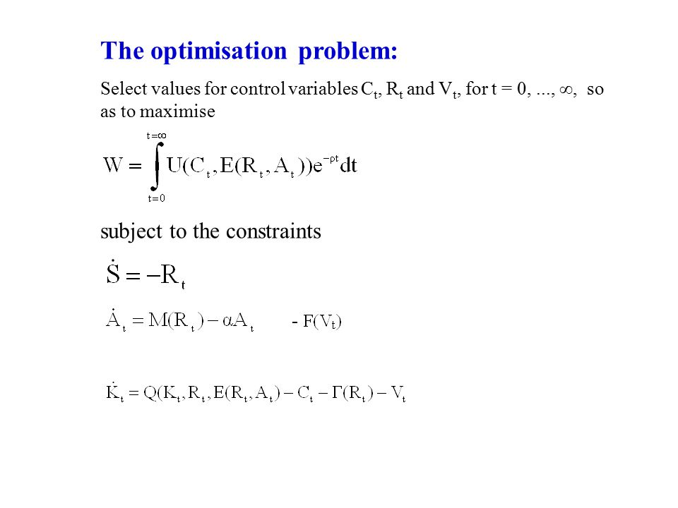 The optimisation problem: Select values for control variables C t, R t and V t, for t = 0,..., ∞, so as to maximise subject to the constraints