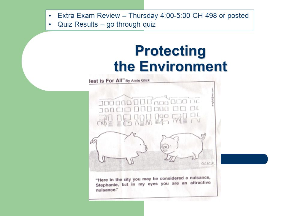 Protecting the Environment Extra Exam Review – Thursday 4:00-5:00 CH 498 or posted Quiz Results – go through quiz