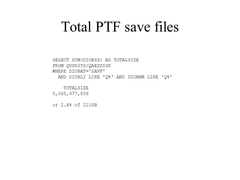 Total PTF save files SELECT SUM(DIOBSZ) AS TOTALSIZE FROM QUSRSYS/QAEZDISK WHERE DIOBAT= SAVF AND DIOBLI LIKE Q% AND DIOBNM LIKE Q% TOTALSIZE 5,065,977,856 or 2.4% of 211GB