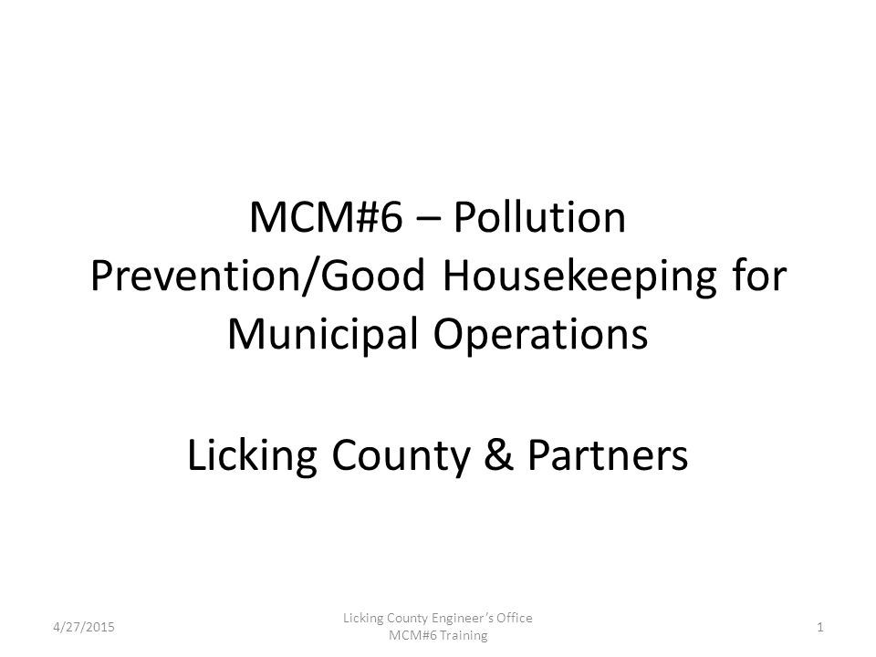 4/27/2015 Licking County Engineer's Office MCM#6 Training MCM#6 – Pollution Prevention/Good Housekeeping for Municipal Operations Licking County & Partners 1