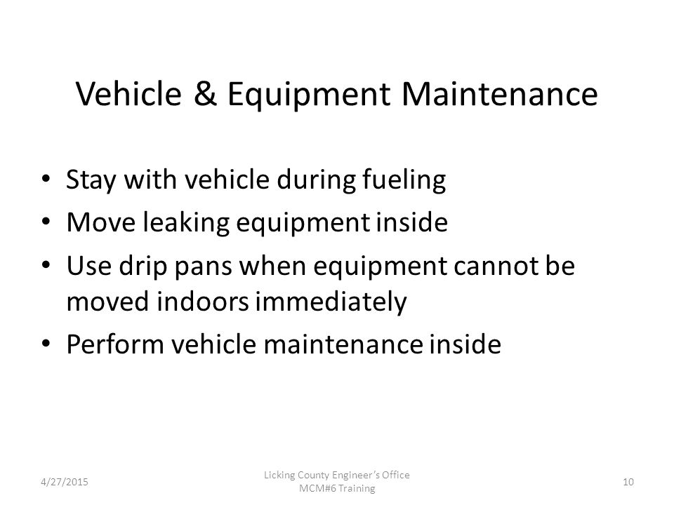 4/27/2015 Licking County Engineer's Office MCM#6 Training Vehicle & Equipment Maintenance Stay with vehicle during fueling Move leaking equipment inside Use drip pans when equipment cannot be moved indoors immediately Perform vehicle maintenance inside 10