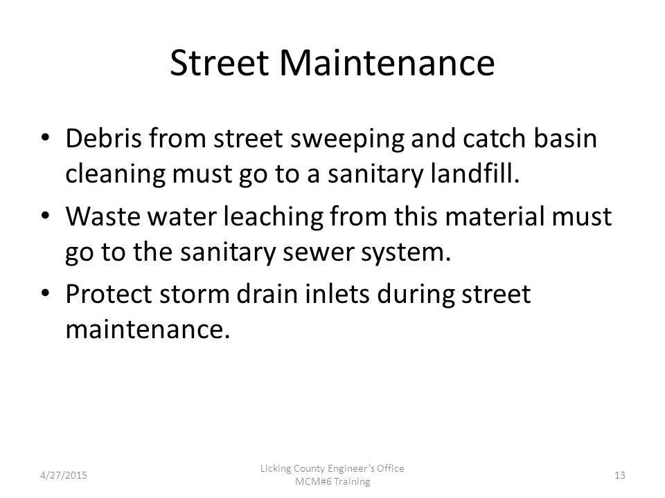 4/27/2015 Licking County Engineer's Office MCM#6 Training Street Maintenance Debris from street sweeping and catch basin cleaning must go to a sanitary landfill.