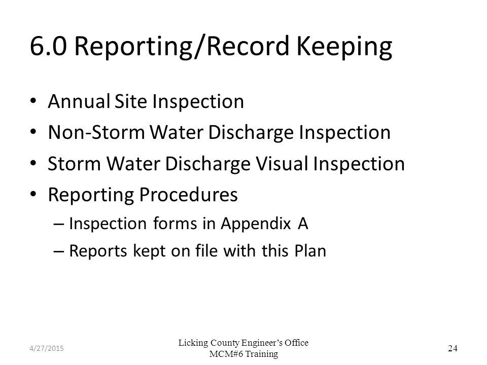 Licking County Engineer's Office MCM#6 Training 6.0 Reporting/Record Keeping Annual Site Inspection Non-Storm Water Discharge Inspection Storm Water Discharge Visual Inspection Reporting Procedures – Inspection forms in Appendix A – Reports kept on file with this Plan 24 4/27/2015