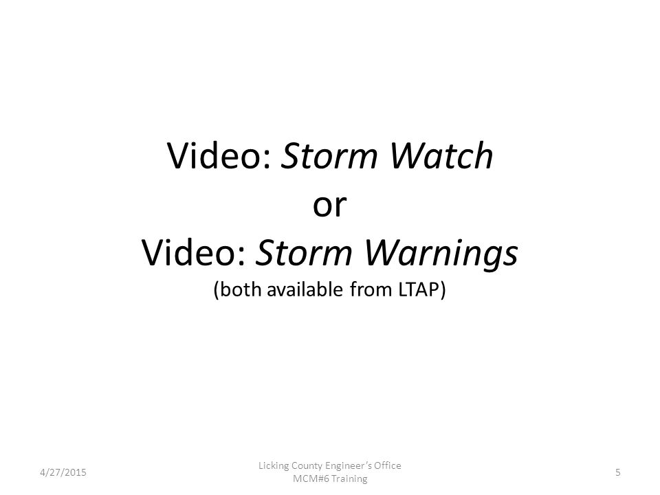 Video: Storm Watch or Video: Storm Warnings (both available from LTAP) 4/27/2015 Licking County Engineer's Office MCM#6 Training 5