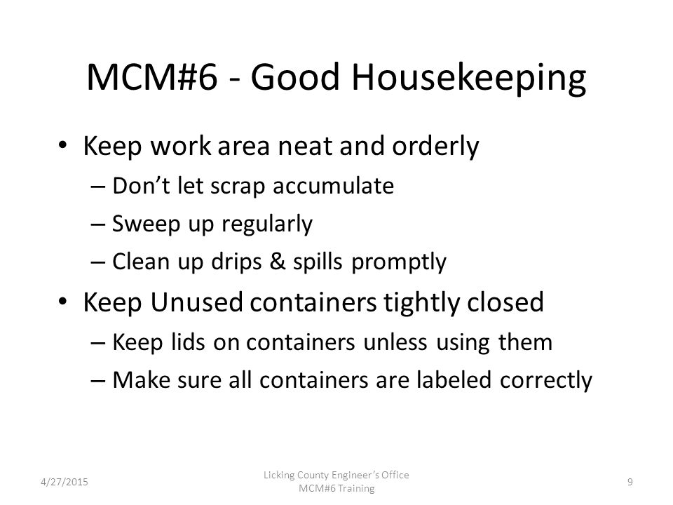 4/27/2015 Licking County Engineer's Office MCM#6 Training MCM#6 - Good Housekeeping Keep work area neat and orderly – Don't let scrap accumulate – Sweep up regularly – Clean up drips & spills promptly Keep Unused containers tightly closed – Keep lids on containers unless using them – Make sure all containers are labeled correctly 9