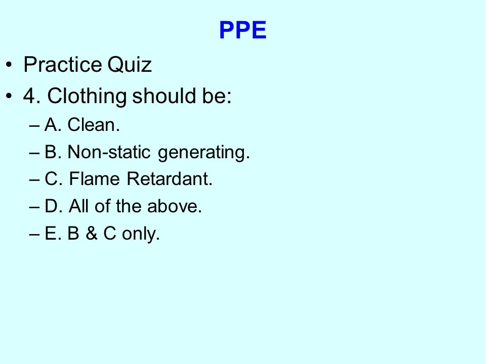 PPE Practice Quiz 4. Clothing should be: –A. Clean.