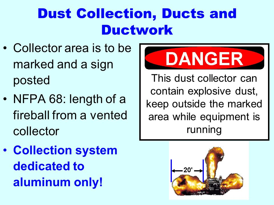Dust Collection, Ducts and Ductwork Collector area is to be marked and a sign posted NFPA 68: length of a fireball from a vented collector Collection system dedicated to aluminum only.