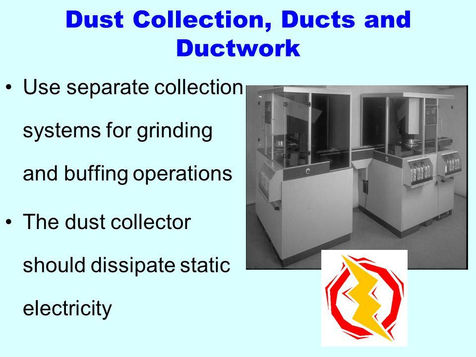 Dust Collection, Ducts and Ductwork Use separate collection systems for grinding and buffing operations The dust collector should dissipate static electricity