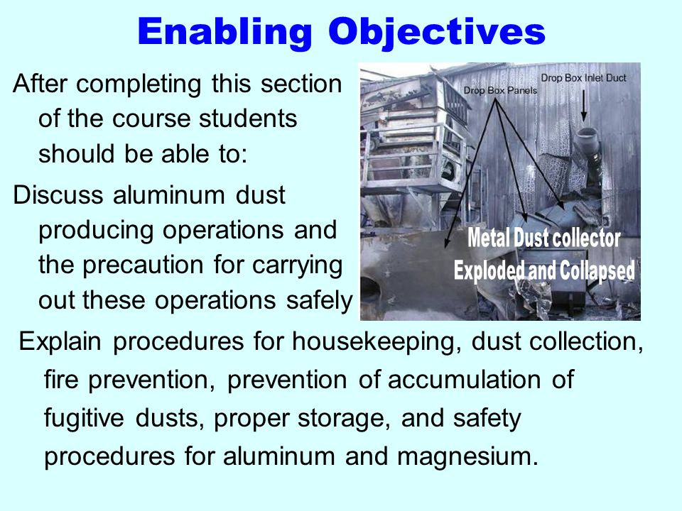 Enabling Objectives Explain procedures for housekeeping, dust collection, fire prevention, prevention of accumulation of fugitive dusts, proper storage, and safety procedures for aluminum and magnesium.