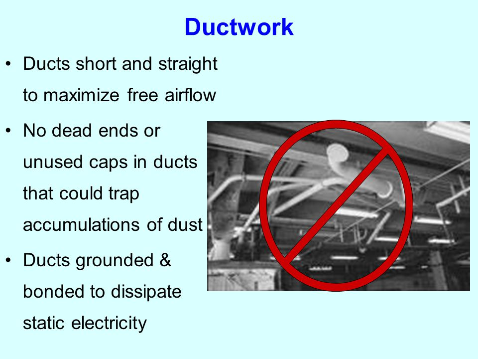 Ductwork Ducts short and straight to maximize free airflow No dead ends or unused caps in ducts that could trap accumulations of dust Ducts grounded & bonded to dissipate static electricity