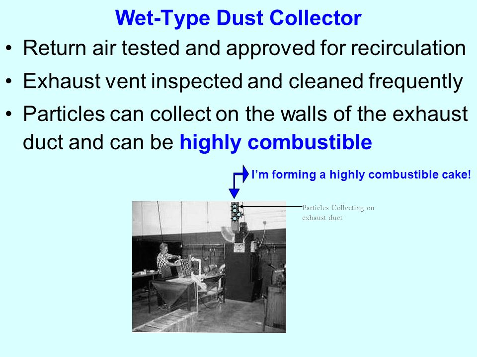 Wet-Type Dust Collector Return air tested and approved for recirculation Exhaust vent inspected and cleaned frequently Particles can collect on the walls of the exhaust duct and can be highly combustible Particles Collecting on exhaust duct I'm forming a highly combustible cake!