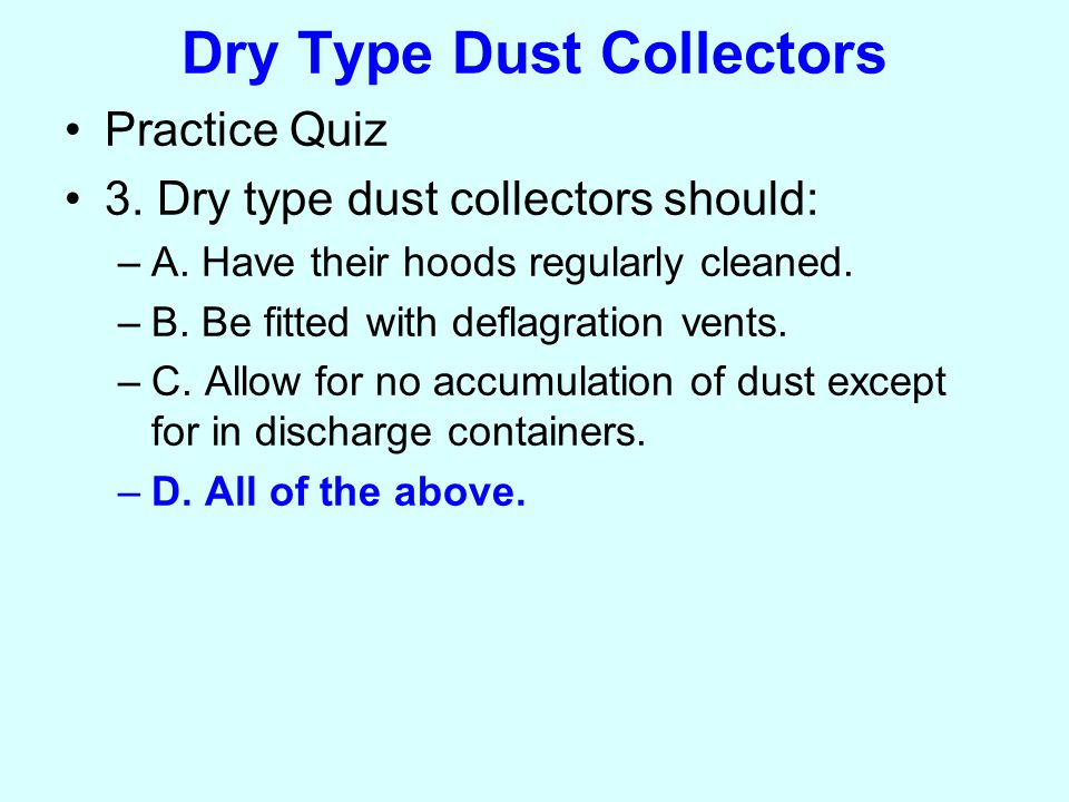 Dry Type Dust Collectors Practice Quiz 3. Dry type dust collectors should: –A.
