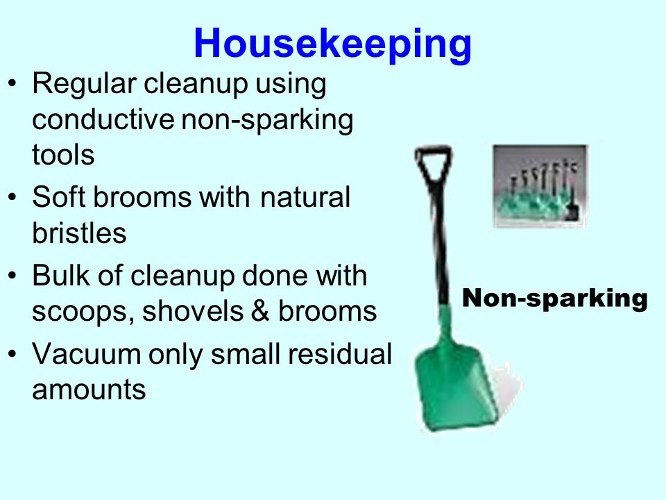 Housekeeping Regular cleanup using conductive non-sparking tools Soft brooms with natural bristles Bulk of cleanup done with scoops, shovels & brooms Vacuum only small residual amounts Non-sparking