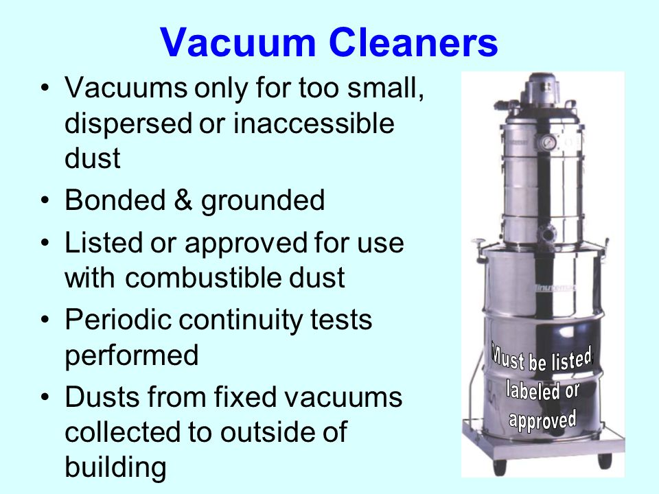 Vacuum Cleaners Vacuums only for too small, dispersed or inaccessible dust Bonded & grounded Listed or approved for use with combustible dust Periodic continuity tests performed Dusts from fixed vacuums collected to outside of building