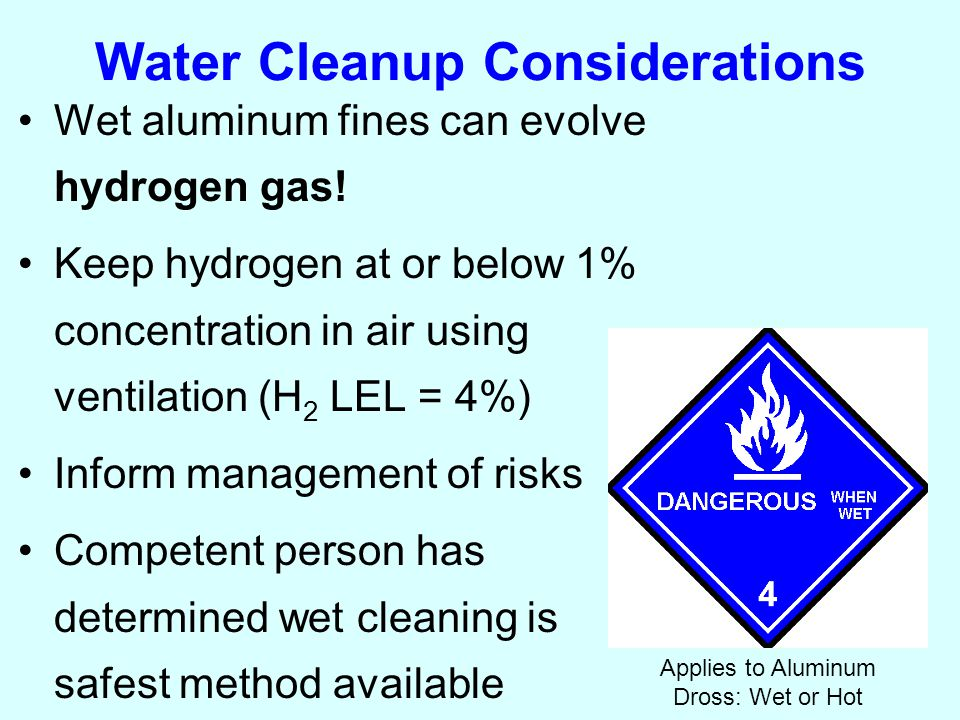 Water Cleanup Considerations Wet aluminum fines can evolve hydrogen gas.