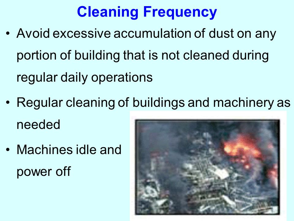 Cleaning Frequency Avoid excessive accumulation of dust on any portion of building that is not cleaned during regular daily operations Regular cleaning of buildings and machinery as needed Machines idle and power off