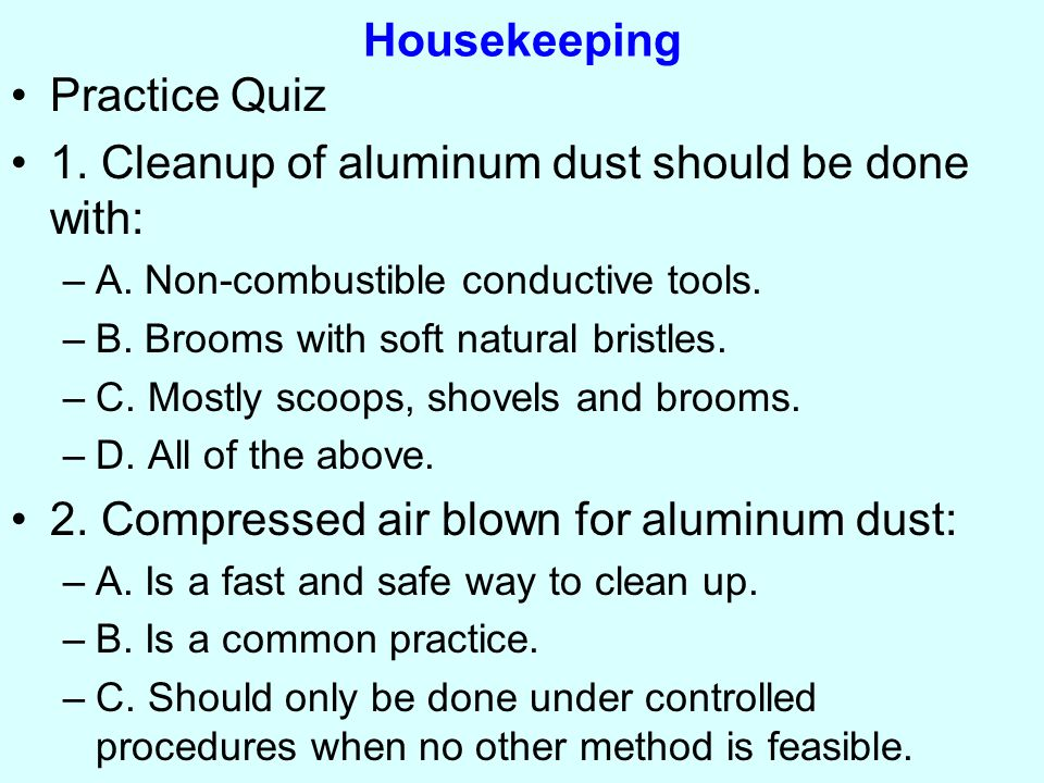 Housekeeping Practice Quiz 1. Cleanup of aluminum dust should be done with: –A.
