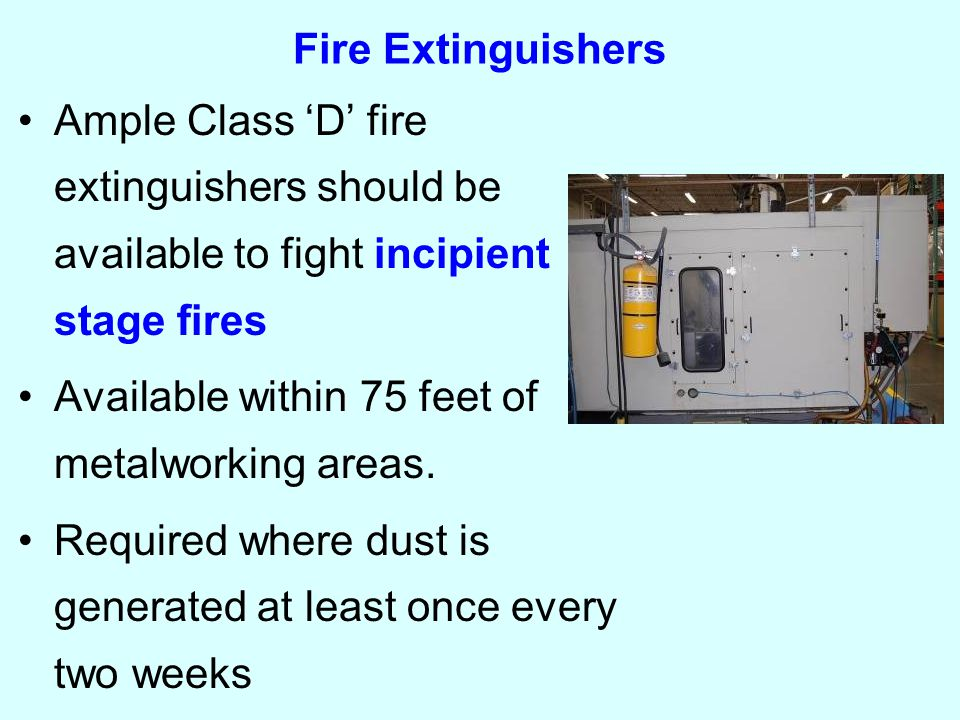 Fire Extinguishers Ample Class 'D' fire extinguishers should be available to fight incipient stage fires Available within 75 feet of metalworking areas.