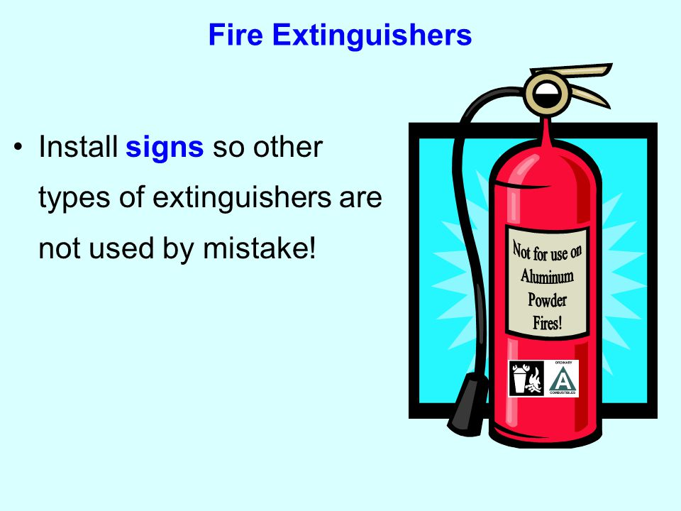Fire Extinguishers Install signs so other types of extinguishers are not used by mistake!
