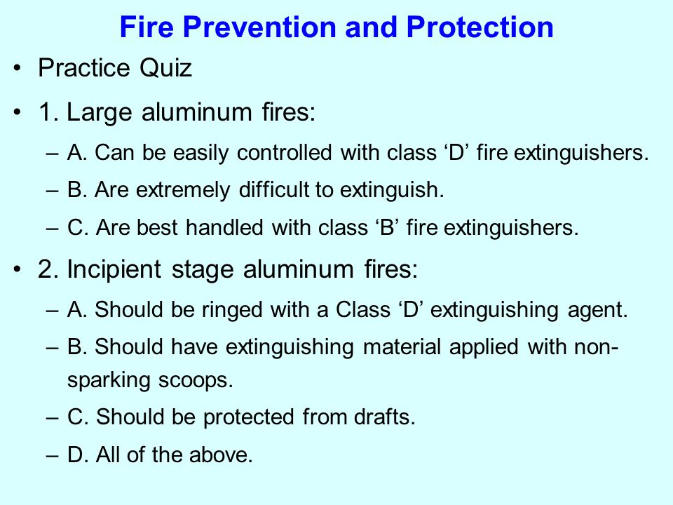 Fire Prevention and Protection Practice Quiz 1. Large aluminum fires: –A.