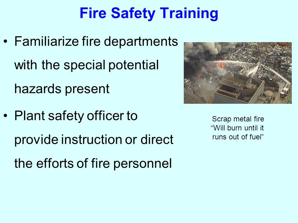 Fire Safety Training Familiarize fire departments with the special potential hazards present Plant safety officer to provide instruction or direct the efforts of fire personnel Scrap metal fire Will burn until it runs out of fuel