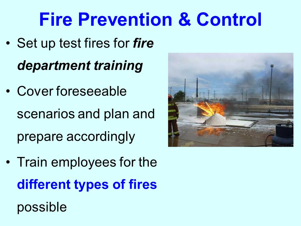 Fire Prevention & Control Set up test fires for fire department training Cover foreseeable scenarios and plan and prepare accordingly Train employees for the different types of fires possible