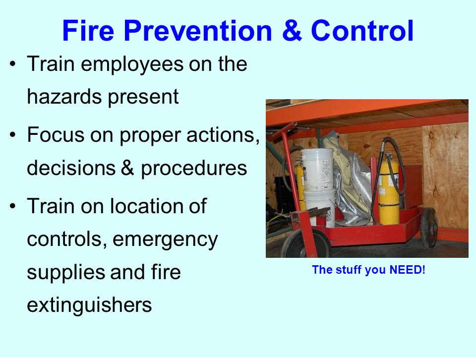 Fire Prevention & Control Train employees on the hazards present Focus on proper actions, decisions & procedures Train on location of controls, emergency supplies and fire extinguishers The stuff you NEED!