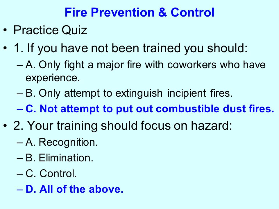 Fire Prevention & Control Practice Quiz 1. If you have not been trained you should: –A.