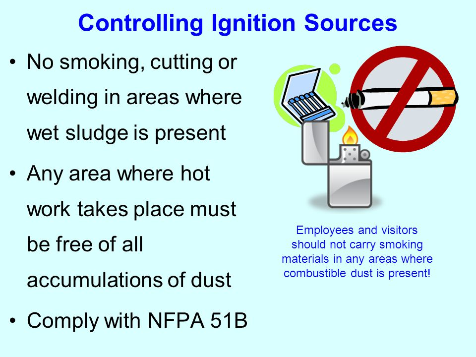 Controlling Ignition Sources No smoking, cutting or welding in areas where wet sludge is present Any area where hot work takes place must be free of all accumulations of dust Comply with NFPA 51B Employees and visitors should not carry smoking materials in any areas where combustible dust is present!