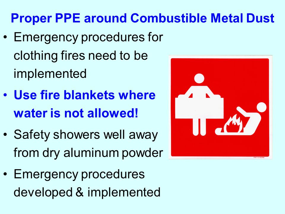Proper PPE around Combustible Metal Dust Emergency procedures for clothing fires need to be implemented Use fire blankets where water is not allowed.