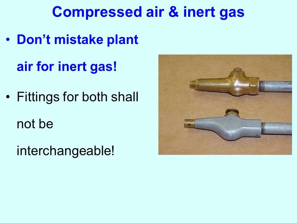 Compressed air & inert gas Don't mistake plant air for inert gas.